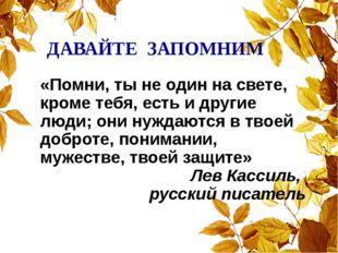 ДАВАЙТЕ ЗАПОМНИМ «Помни, ты не один на свете, кроме тебя, есть и другие люди