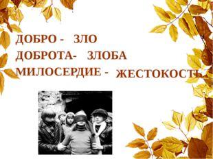 ДОБРО - ДОБРОТА- МИЛОСЕРДИЕ - ЗЛО ЗЛОБА ЖЕСТОКОСТЬ