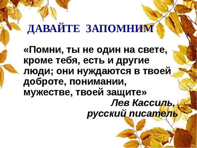 ДАВАЙТЕ ЗАПОМНИМ «Помни, ты не один на свете, кроме тебя, есть и другие люди...
