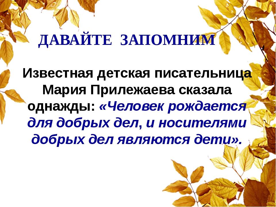 ДАВАЙТЕ ЗАПОМНИМ Известная детская писательница Мария Прилежаева сказала одн...