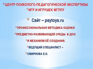 ЦЕНТР ПСИХОЛОГО-ПЕДАГОГИЧЕСКОЙ ЭКСПЕРТИЗЫ ИГР И ИГРУШЕК МГППУ Сайт – psytoys.