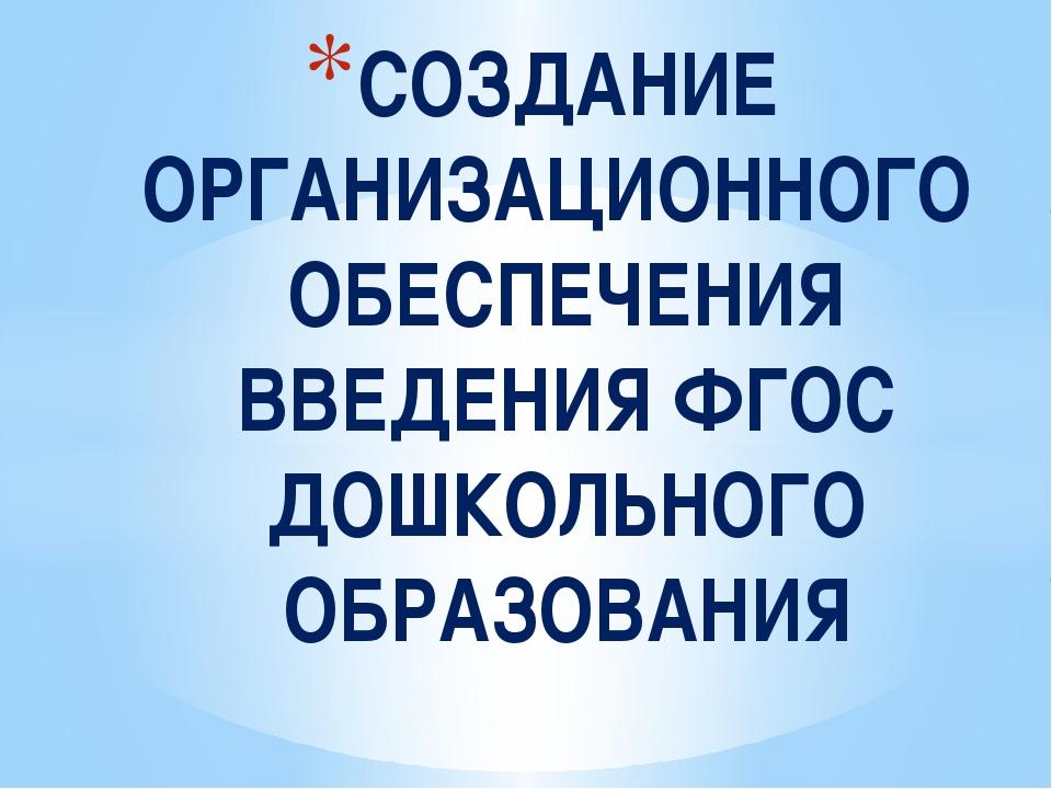 СОЗДАНИЕ ОРГАНИЗАЦИОННОГО ОБЕСПЕЧЕНИЯ ВВЕДЕНИЯ ФГОС ДОШКОЛЬНОГО ОБРАЗОВАНИЯ