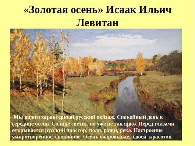«Золотая осень» Исаак Ильич Левитан Мы видим характерный русский пейзаж. Сп...