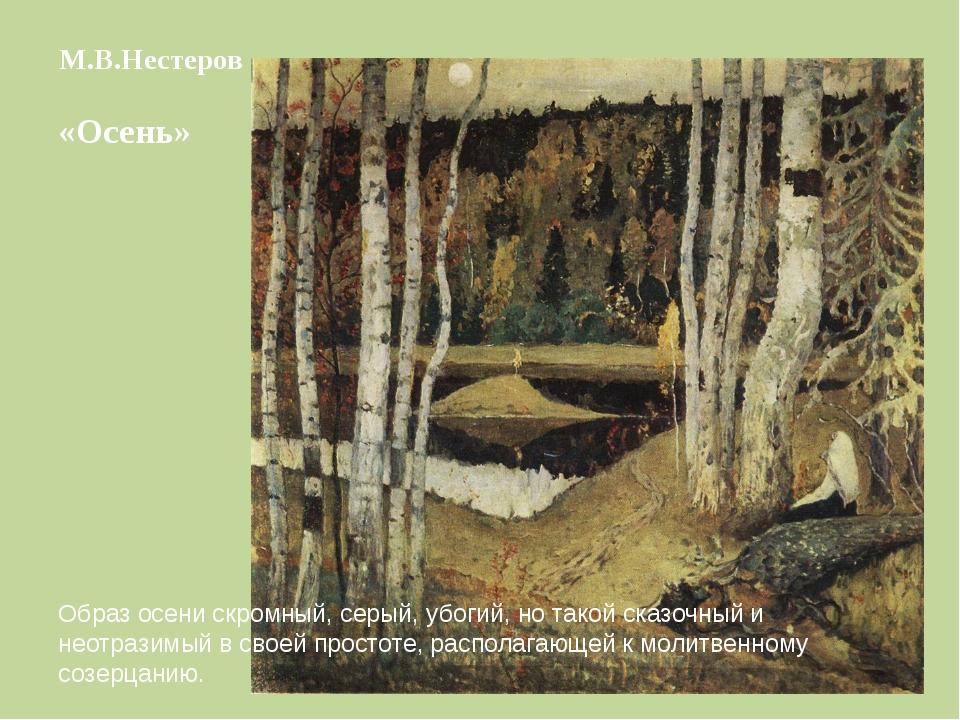 М.В.Нестеров «Осень» Образ осени скромный, серый, убогий, но такой сказочный...