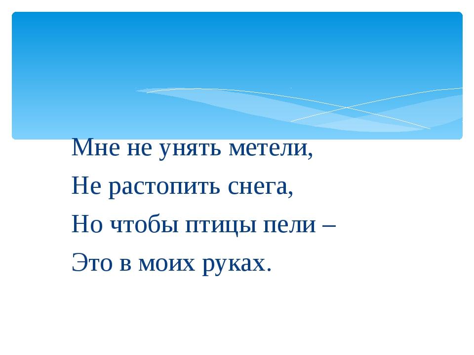 Мне не унять метели, Не растопить снега, Но чтобы птицы пели – Это в моих ру...