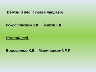 Верхний ряд ( слева направо) Рокоссовский К.К. , Жуков Г.К. Нижний ряд Ворош