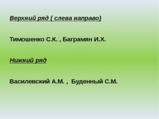 Верхний ряд ( слева направо) Тимошенко С.К. , Баграмян И.Х. Нижний ряд Василе