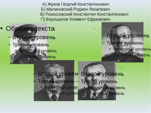 А) Жуков Георгий Константинович Б) Малиновский Родион Яковлевич В) Рокоссовск