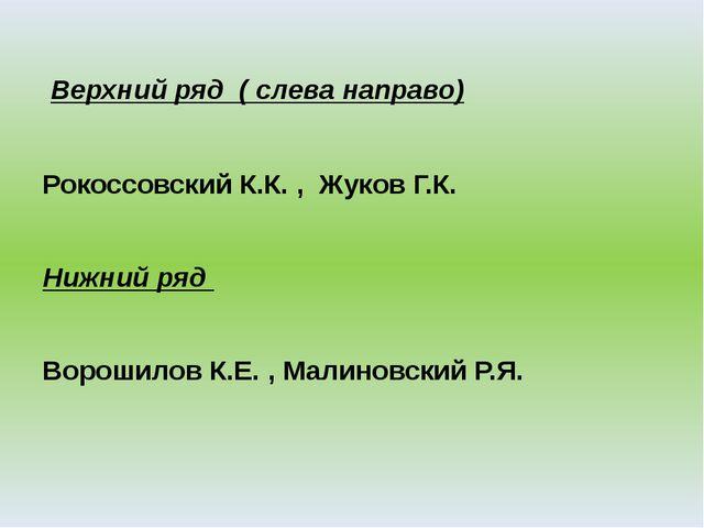 Верхний ряд ( слева направо) Рокоссовский К.К. , Жуков Г.К. Нижний ряд Ворош...