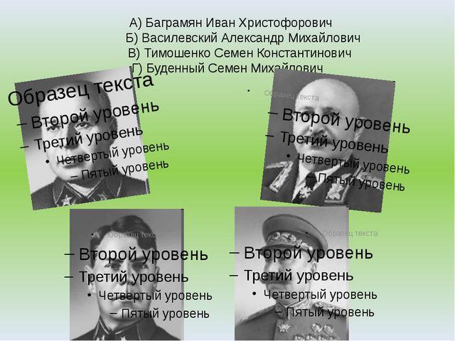 А) Баграмян Иван Христофорович Б) Василевский Александр Михайлович В) Тимоше...
