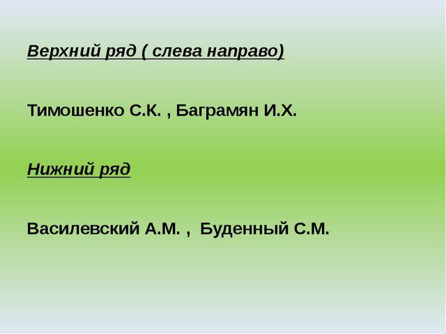 Верхний ряд ( слева направо) Тимошенко С.К. , Баграмян И.Х. Нижний ряд Василе...