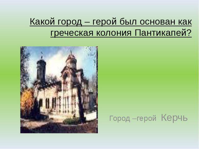 Какой город – герой был основан как греческая колония Пантикапей? Город –геро...