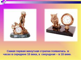 Самая первая минутная стрелка появилась в часах в середине 16 века, а секунд