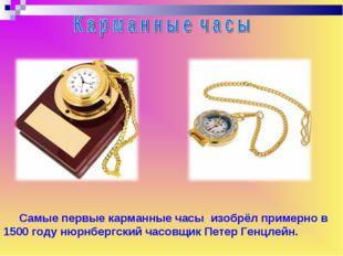 Самые первые карманные часы изобрёл примерно в 1500 году нюрнбергский часовщ