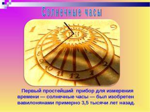 Первый простейший прибор для измерения времени — солнечные часы — был изобре
