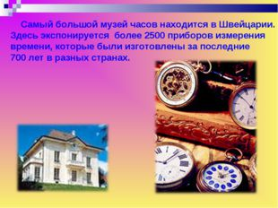 Самый большой музей часов находится в Швейцарии. Здесь экспонируется более 2