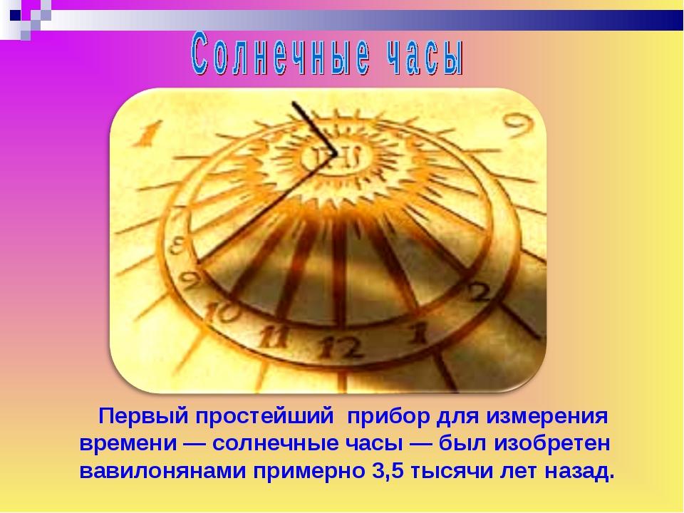 Первый простейший прибор для измерения времени — солнечные часы — был изобре...