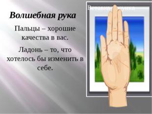 Волшебная рука Пальцы – хорошие качества в вас. Ладонь – то, что хотелось бы