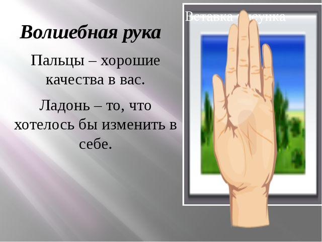 Волшебная рука Пальцы – хорошие качества в вас. Ладонь – то, что хотелось бы...