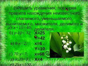 а) х+15=40; б) у-10= 32 в) 8-х=2; г) 70:у=7; д) х:20=3; е) 25х=100. 2)Решить