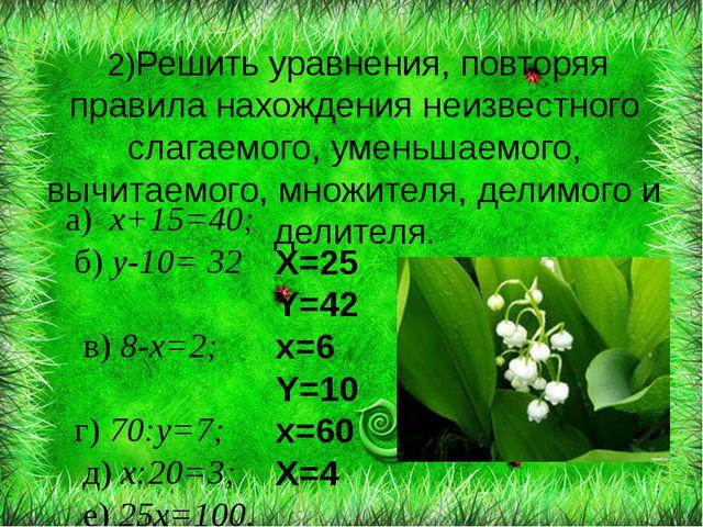 а) х+15=40; б) у-10= 32 в) 8-х=2; г) 70:у=7; д) х:20=3; е) 25х=100. 2)Решить...