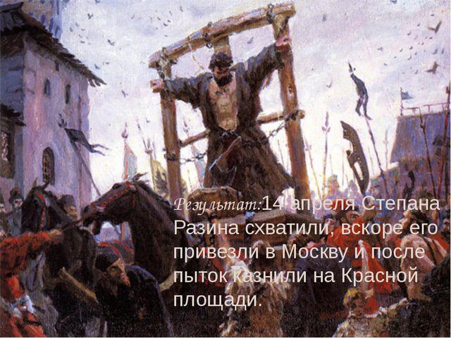 Результат:14 апреля Степана Разина схватили, вскоре его привезли в Москву и п...