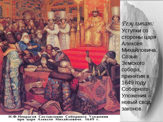 Результат: Уступки со стороны царя Алексея Михайловича. Созыв Земского собора...