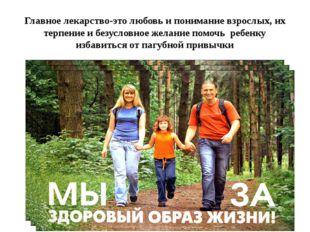 Главное лекарство-это любовь и понимание взрослых, их терпение и безусловное