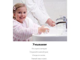Умывание - По утрам и вечерам Открывай в ванной кран И воды не жалея, Умывай