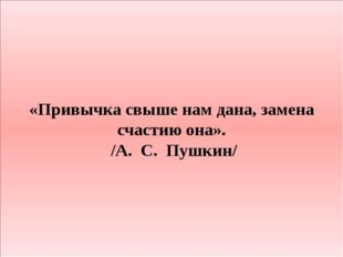 «Привычка свыше нам дана, замена счастию она». /А.С.Пушкин/