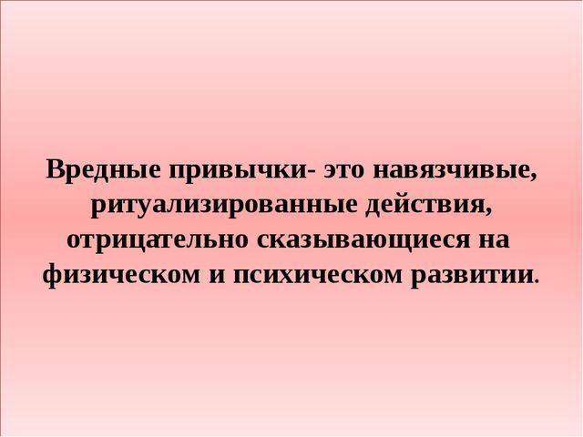 Вредные привычки- это навязчивые, ритуализированные действия, отрицательно ск...