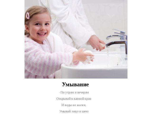 Умывание - По утрам и вечерам Открывай в ванной кран И воды не жалея, Умывай...