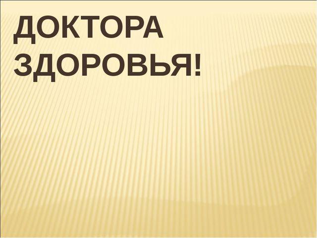 ДОКТОРА ЗДОРОВЬЯ!