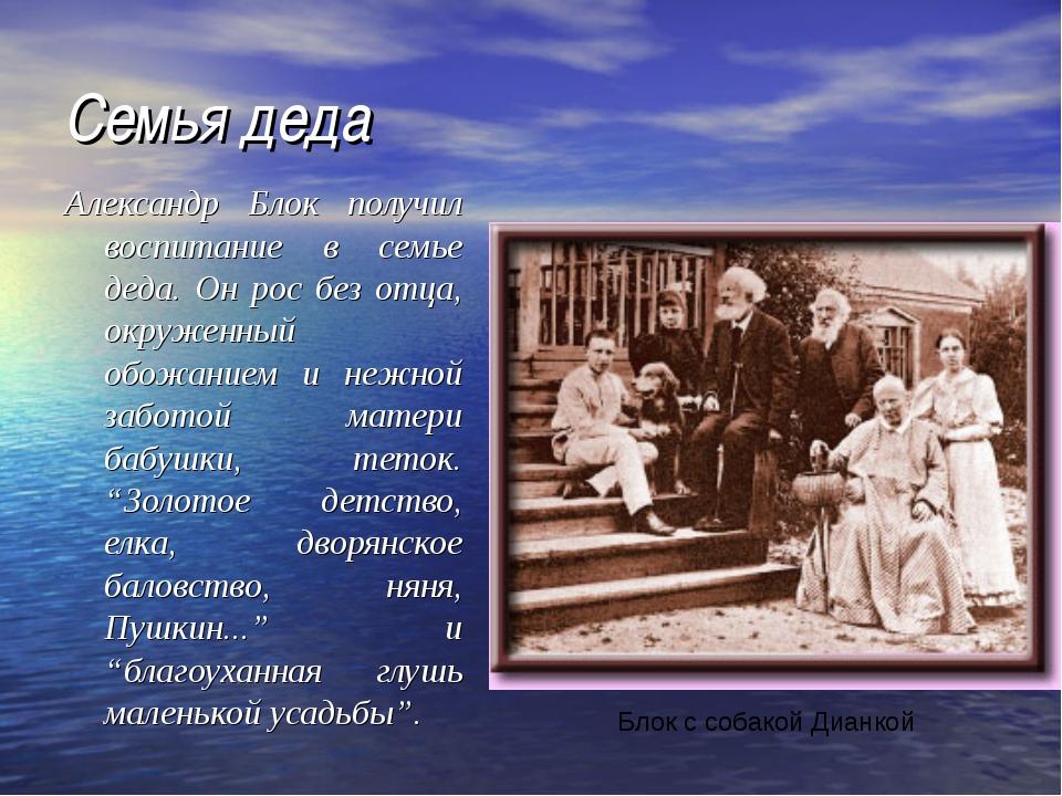 Семья деда Александр Блок получил воспитание в семье деда. Он рос без отца, о...