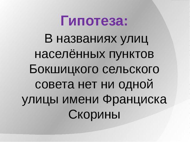 Гипотеза: В названиях улиц населённых пунктов Бокшицкого сельского совета нет...