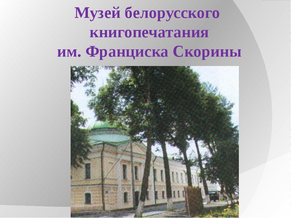 Музей белорусского книгопечатания им. Франциска Скорины