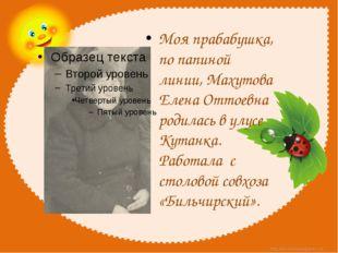 Моя прабабушка, по папиной линии, Махутова Елена Оттоевна родилась в улусе К
