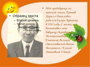 Мой прадедушка, по папиной линии, Ертаев Кирилл Данилович родился в улусе Ку