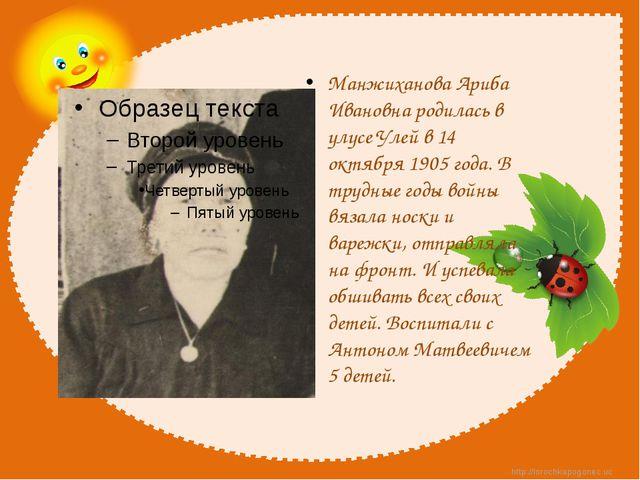 Манжиханова Ариба Ивановна родилась в улусе Улей в 14 октября 1905 года. В т...