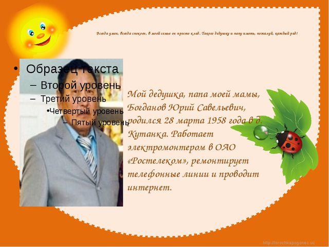 Мой дедушка, папа моей мамы, Богданов Юрий Савельевич, родился 28 марта 1958...