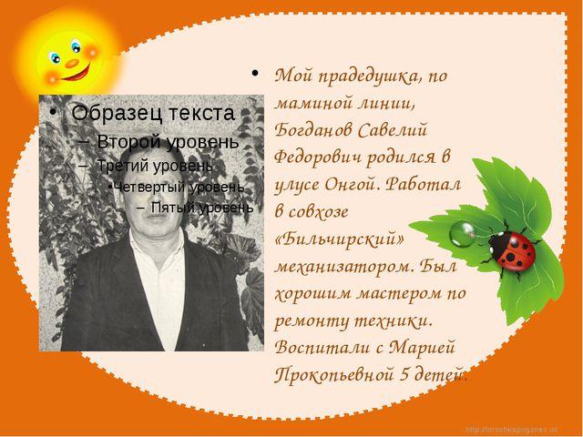Мой прадедушка, по маминой линии, Богданов Савелий Федорович родился в улусе...