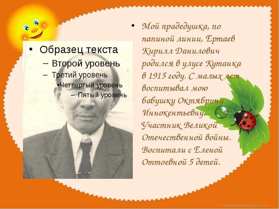 Мой прадедушка, по папиной линии, Ертаев Кирилл Данилович родился в улусе Ку...