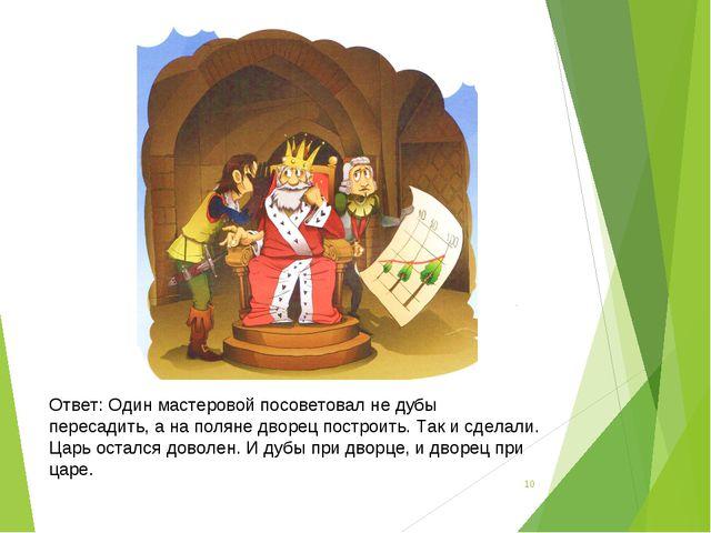* Ответ: Один мастеровой посоветовал не дубы пересадить, а на поляне дворец п...