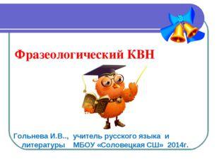 Фразеологический КВН Гольнева И.В.., учитель русского языка и литературы МБОУ