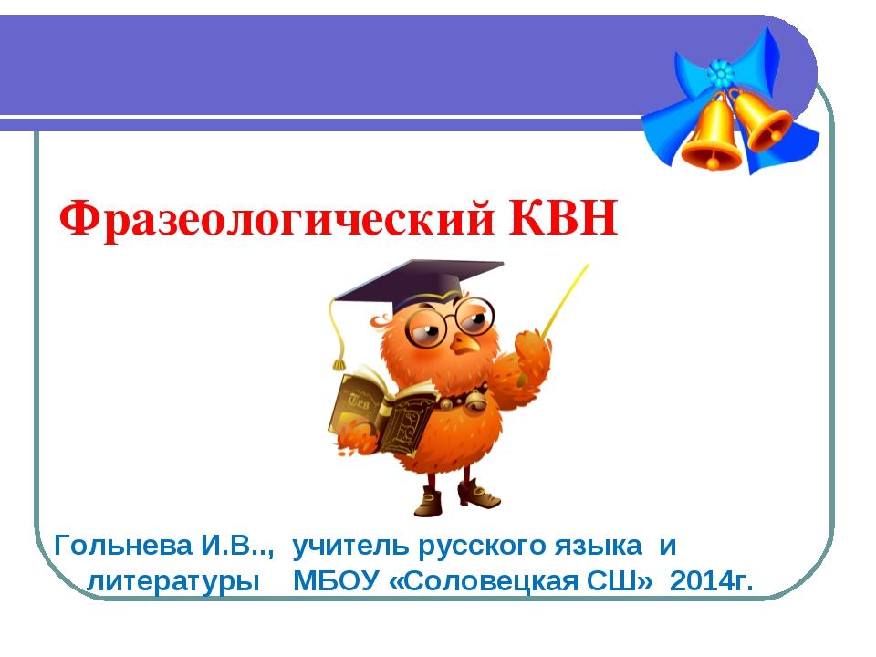 Фразеологический КВН Гольнева И.В.., учитель русского языка и литературы МБОУ...