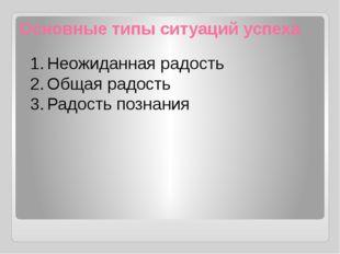 Основные типы ситуаций успеха 1.Неожиданная радость 2.Общая радость 3.Радо