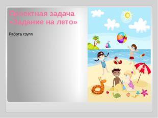 Проектная задача «Задание на лето» Работа групп