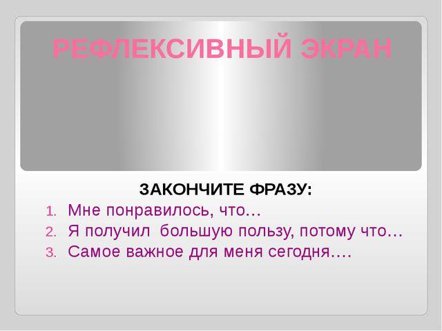 РЕФЛЕКСИВНЫЙ ЭКРАН ЗАКОНЧИТЕ ФРАЗУ: Мне понравилось, что… Я получил большую п...