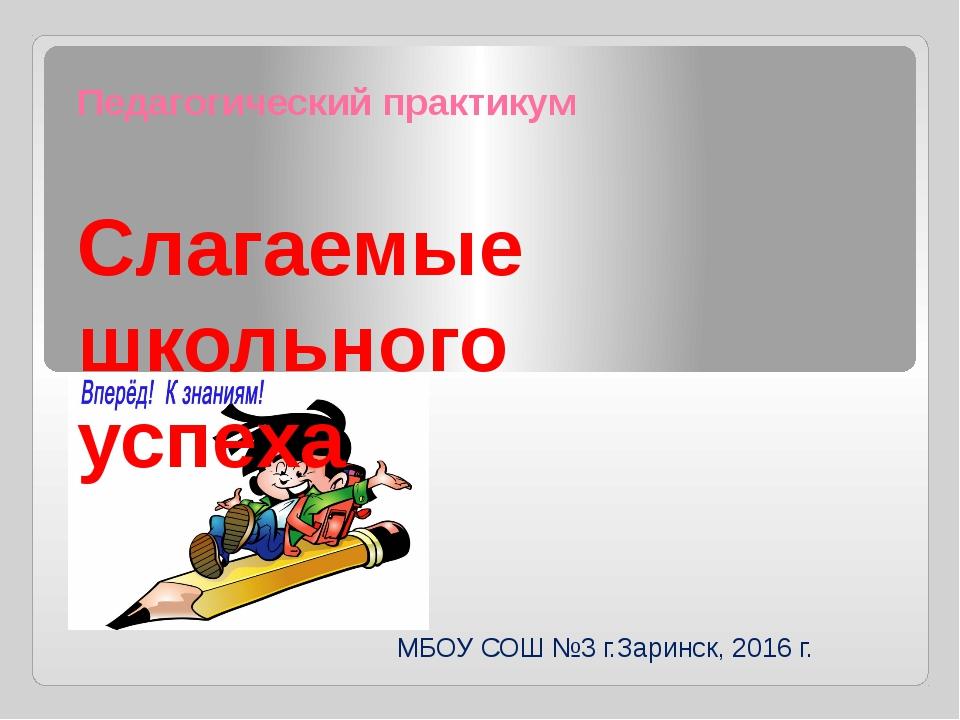 Педагогический практикум Слагаемые школьного успеха МБОУ СОШ №3 г.Заринск, 20...
