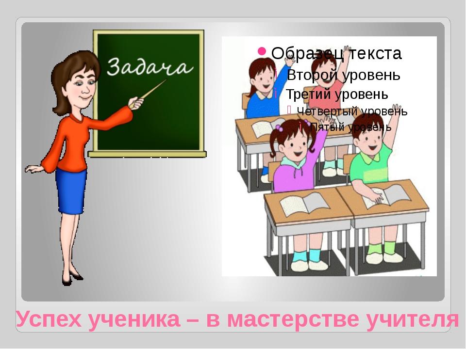 Успех ученика – в мастерстве учителя